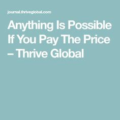 Anything Is Possible If You Pay The Price – Thrive Global