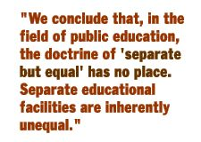 """We conclude that , in the field of public education, the doctrine of 'seperate but equal' has no place. Seperate educational facilities are inherently unequal."""""""