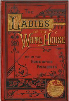 Book titled Ladies of the White House by Laura C. Halloway which chronicles the social and domestic lives of the Presidents' wives from Martha Washington through Lucretia Rudolph Garfield, 1881.