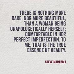"""There is nothing more rare, nor more beautiful than a woman being unapologetically herself; comfortable in her perfect imperfection. To me that is the essence of beauty."" - Steve Maraboli"
