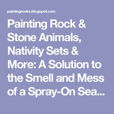 Painting Rock & Stone Animals, Nativity Sets & More: A Solution to the Smell and Mess of a Spray-On Sealer for Painted Rocks