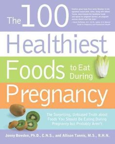 The 100 Healthiest Foods to Eat During Pregnancy: The Surprising, Unbiased Truth About Foods You Should Be Eating...