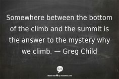 Somewhere between the bottom of the climb and the summit is the answer to the mystery why we climb.  —	 Greg Child