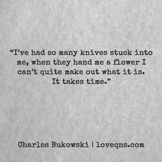 """I've had so many knives stuck into me, when they hand me a flower I can't quite make out what it is. It takes time."" — Charles Bukowski * loveqns, loveqns.com, passion, desire, lust, romance, romanticism, longing, devotion, paramour, amour, quote, quotes, story, love, poetry, heartbreak, heartbroken,"