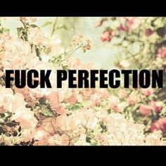 Fuck You Perfection. Favorite Words, Favorite Quotes, Love Life, Real Life, Say That Again, Powerful Quotes, Meaningful Quotes, Real Talk, Wise Words