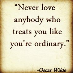 """Never love anybody who treats you like you're ordinary"" - Oscar Wilde #quotes"