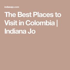 The Best Places to Visit in Colombia | Indiana Jo