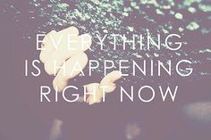 Everything is happening, right now!