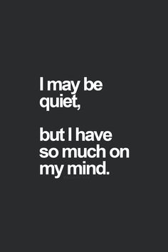 Usually not too quiet, but still a lot on my mind.