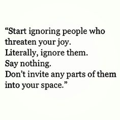 """""""Start ignoring people who threaten your joy. Literally, ignore them. Say nothing. Don't invite any parts of them into your space.""""  https://twitter.com/youbenoteworthy/status/514800068663476225"""