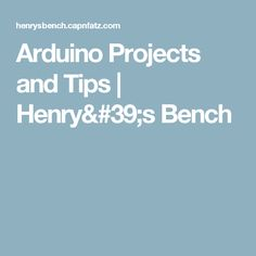 Arduino Projects and Tips | Henry's Bench