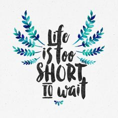 society6.com/product/lifes-too-short-to-wait_print