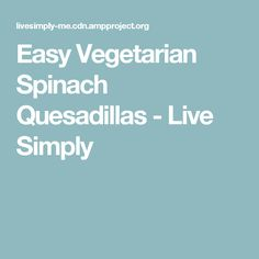 Easy Vegetarian Spinach Quesadillas - Live Simply