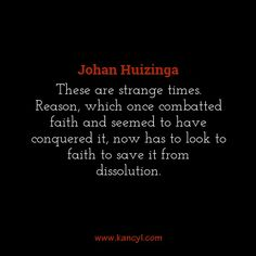 """""""These are strange times. Reason, which once combatted faith and seemed to have conquered it, now has to look to faith to save it from dissolution."""", Johan Huizinga"""