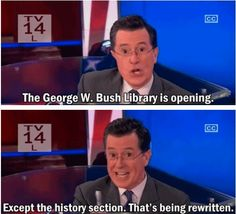 The George W. Bush library is opening --- Except for the history section. Laughed Until We Cried, I Laughed, German People, The Daily Show, Us Politics, Stephen Colbert, Social Change, Truth Hurts
