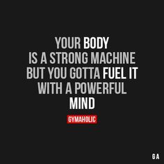 Your body is a strong machine but you gotta fuel it with a powerful mind.