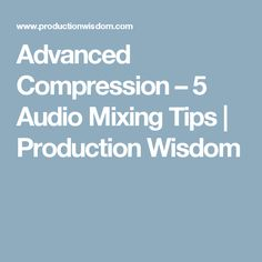 Advanced Compression – 5 Audio Mixing Tips | Production Wisdom
