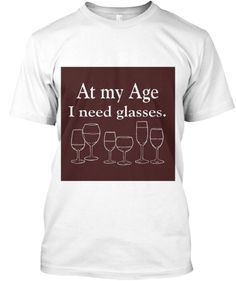 At My Age I Need Glasses... Of Wine