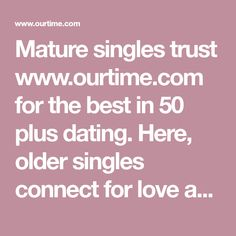 Mature singles trust www.ourtime.com for the best in 50 plus dating.
