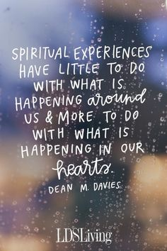 Spiritual experiences have little to do with what is happening around us and more to do with what is happening in our hearts.  Dean M. Davies.  October 2016