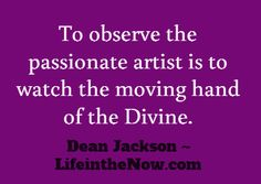 To observe the passionate artist is to watch the moving hand of the Divine. ~ Dean Jackson, LifeintheNow.com