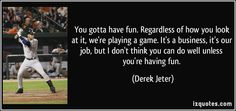 Derek Jeter quotes - You gotta have fun. Regardless of how you look at it, we're playing a game. It's a business, it's our job, but I don't think you can do well unless you're having fun. Softball Quotes, Senior Quotes, Derek Jeter Quotes, Baseball Players, New York Yankees, Famous Quotes, You Can Do, Proverbs, Have Fun