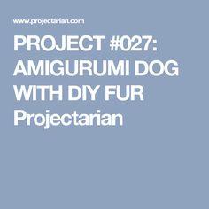 PROJECT #027: AMIGURUMI DOG WITH DIY FUR Projectarian