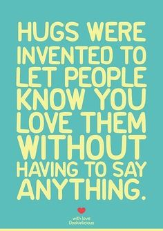 Hugs were invented to let people know you love them without having yo say anything.