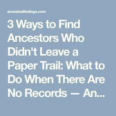 3 Ways to Find Ancestors Who Didn't Leave a Paper Trail: What to Do When There Are No Records — AncestralFindings.com