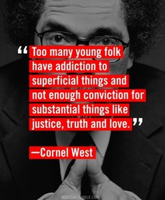 Cornel West Quote / Too many young folk have addiction to superficial things and not enough conviction for substantial things like justice, truth and love. Great Quotes, Quotes To Live By, Me Quotes, Inspirational Quotes, Famous Quotes, Random Quotes, Motivational Quotes, Funky Quotes, Humorous Quotes
