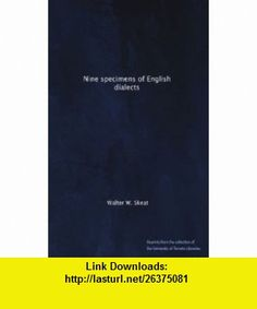 Nine specimens of English dialects Walter W. Skeat ,   ,  , ASIN: B004SFCT16 , tutorials , pdf , ebook , torrent , downloads , rapidshare , filesonic , hotfile , megaupload , fileserve