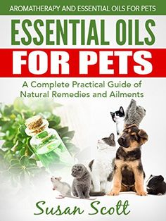 BUY NOW Essential Oils For Pets: A Complete Practical Guide of Natural Remedies and Ailments (Essential Oils for Pets, Essential Oils for