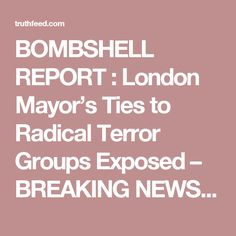 BOMBSHELL REPORT : London Mayor's Ties to Radical Terror Groups Exposed – BREAKING NEWS-Strange WHY isn't the Mainstream Media is Covering, Carrying Or REPORTING on this Story, using every SUPPRESSION tactic & trick in the book to BURY THIS STORY....I jihading wonder why?