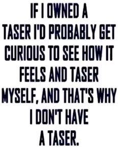 Lol I actually let my aunt and uncle taser me just because i wanted to know how it felt.