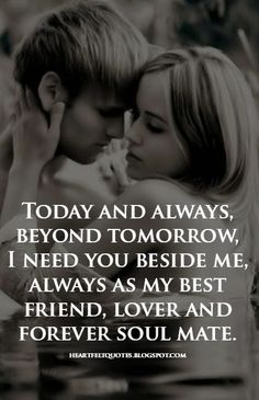 Today and always, beyond tomorrow, I need you beside me, always as my best friend, lover and forever soul mate.