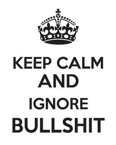keep calm and ignore bullshit.