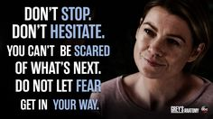 """Don't stop. Don't hesitate. You can't be scared of what's next. Do not let fear get in your way."" Meredith Grey, Grey's Anatomy quotes"