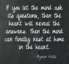 If you let the mind ask its questions, then the heart will reveal the answers. Then the mind can finally rest at home in the heart. Byron Katie ==================================== This quote courtesy of @Pinstamatic (http://pinstamatic.com)