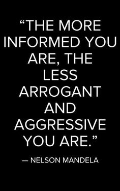 """The more informed you are, the less arrogant and aggressive you are."" - Nelson Mandela"