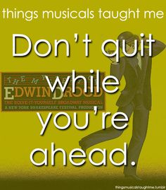 """""""Don't quit while you're ahead."""" - The Mystery of Edwin Drood"""