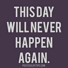 This day will never happen again. So make the best of it! Live with no regrets!