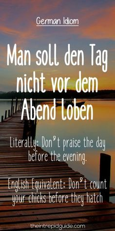 German Idioms: Man soll den-Tag nicht vor dem Abend loben.   Literally: Don't praise the day before the evening.  English Equivalent: Don't count your chicks before they hatch.