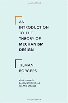 An introduction to the theory of mechanism design / Tilman Börgers ; with a chapter by Daniel Krähmer and Roland Strausz.. -- New York : Oxford University Press, [2015]
