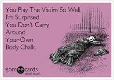 You play the victim so well I'm surprised you don't carry around your own body chalk.