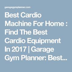 Best Cardio Machine For Home : Find The Best Cardio Equipment In 2017   Garage Gym Planner: Best Home/Garage Gym Ideas For 2017