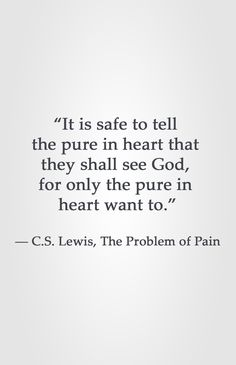 """It is safe to tell the pure in heart that they shall see God, for only the pure in heart want to. Lewis, The Problem of Pain Faith Quotes, Bible Quotes, Me Quotes, People Quotes, Lyric Quotes, Great Quotes, Quotes To Live By, Inspirational Quotes, Cool Words"