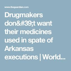 Drugmakers don't want their medicines used in spate of Arkansas executions | World news | The Guardian