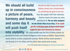 We should all build up in consciousness a picture of peace, harmony and beauty and some day it will push itself into visibility. The Divine Idea of your life often flashes across your consciousness as something too good to be true. ~ from The Secret Door To Success by Florence Scovel Shinn #success #happiness #branding #workfromhome #marketing