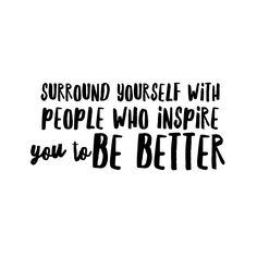 #morningthoughts #quote Surround yourself with people who inspire you to be better