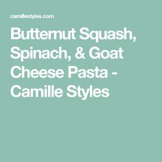 Butternut Squash, Spinach, & Goat Cheese Pasta - Camille Styles